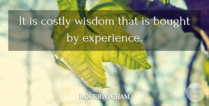 Roger Ascham Quote About Bought, Experience, Wisdom: It Is Costly Wisdom That...