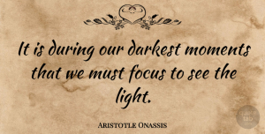 Aristotle Onassis Quote About Inspirational, Light, Focus: It Is During Our Darkest...