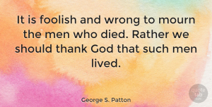 Wisdom Quotes, George S. Patton Quote About Sympathy, Death, Wisdom: It Is Foolish And Wrong...