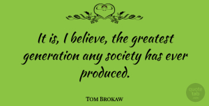 Tom Brokaw Quote About Believe, Glowing, Generations: It Is I Believe The...