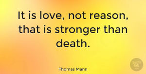 Life Quotes, Thomas Mann Quote About Love, Life, Marriage: It Is Love Not Reason...