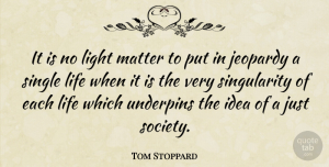 Tom Stoppard Quote About Jeopardy, Life, Matter, Single, Society: It Is No Light Matter...