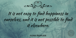 Agnes Repplier Quote About Happiness, Happy, Women: It Is Not Easy To...