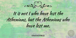 Anaxagoras Quote About Lost, Lost Me, Athenians: It Is Not I Who...