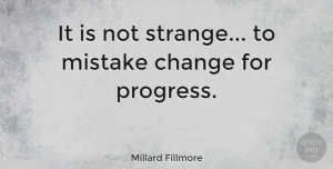 Change Quotes, Millard Fillmore Quote About Change, Mistake, Presidential: It Is Not Strange To...