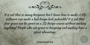 Designing Quotes, Jonathan Ive Quote About Bad, Course, Design, Designers, Designing: It Is Sad That So...