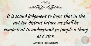 Future Quotes, Arthur Eddington Quote About British Scientist, Competent, Distant, Future, Hope: It Is Sound Judgment To...
