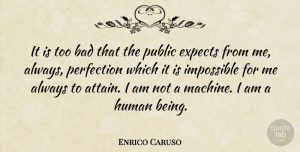 Expects Quotes, Enrico Caruso Quote About Bad, Expects, Human, Public: It Is Too Bad That...