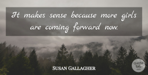 Susan Gallagher Quote About Coming, Forward, Girls: It Makes Sense Because More...