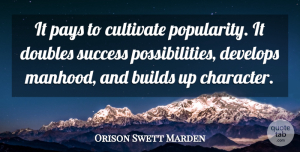 Success Quotes, Orison Swett Marden Quote About Builds, Cultivate, Develops, Doubles, Pays: It Pays To Cultivate Popularity...