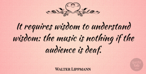 Walter Lippmann Quote About Inspirational, Positive, Music: It Requires Wisdom To Understand...