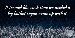 Todd Hague Quote About Basket, Came, Needed, Seemed, Time: It Seemed Like Each Time...