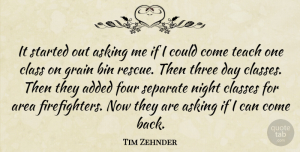 Tim Zehnder Quote About Added, Area, Asking, Bin, Class: It Started Out Asking Me...