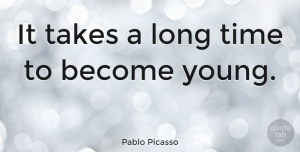 Wise Quotes, Pablo Picasso Quote About Birthday, Wise, Time: It Takes A Long Time...