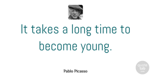Birthday Quotes, Pablo Picasso Quote About Birthday, Wise, Time: It Takes A Long Time...