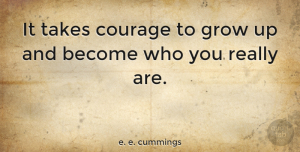 Motivational Quotes, e. e. cummings Quote About Inspirational, Motivational, Birthday: It Takes Courage To Grow...