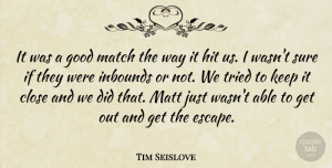 Tim Seislove Quote About Close, Good, Hit, Match, Matt: It Was A Good Match...