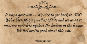 Thad Nelson Quote About Against, Good, Late, Leaders, Measure: It Was A Good Win...