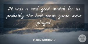 Terry Goodwin Quote About Best, Game, Good, Match, Team: It Was A Real Good...