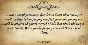 Tim Plante Quote About Days, Finally, Finding, Game, Games: It Was A Tough Preseason...