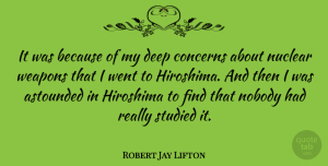 Astounded Quotes, Robert Jay Lifton Quote About American Psychologist, Astounded, Concerns, Nobody, Nuclear: It Was Because Of My...