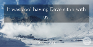 Todd Nance Quote About Cool, Dave, Sit: It Was Cool Having Dave...