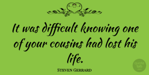 Steven Gerrard Quote About Cousin, Knowing, Lost: It Was Difficult Knowing One...