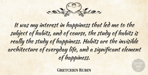 Invisible Quotes, Gretchen Rubin Quote About Architecture, Element, Everyday, Happiness, Interest: It Was My Interest In...