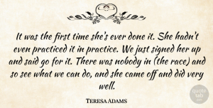 Teresa Adams Quote About Came, Nobody, Practiced, Signed, Time: It Was The First Time...