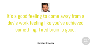 Achieved Quotes, Dominic Cooper Quote About Achieved, Brain, Feeling, Good, Tired: Its A Good Feeling To...