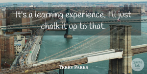 Terry Parks Quote About Chalk, Learning: Its A Learning Experience Ill...