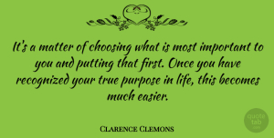 Clarence Clemons Quote About Important, Purpose, Matter: Its A Matter Of Choosing...