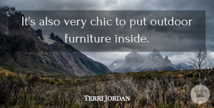 Terri Jordan Quote About Chic, Furniture, Outdoor: Its Also Very Chic To...