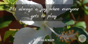 Teresa Acklin Quote About Gets, Joy: Its Always A Joy When...