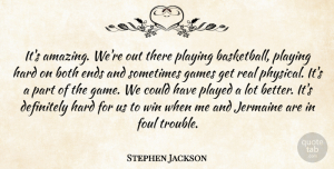 Foul Quotes, Stephen Jackson Quote About Both, Definitely, Ends, Foul, Games: Its Amazing Were Out There...