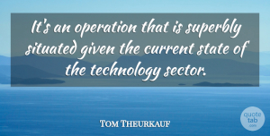 Tom Theurkauf Quote About Current, Given, Operation, State, Technology: Its An Operation That Is...