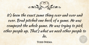 Todd Iwema Quote About Brad, Composed, Exact, Heck, People: Its Been The Exact Same...
