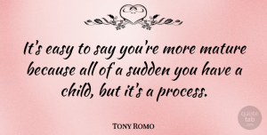 Tony Romo Quote About Children, Mature, Easy: Its Easy To Say Youre...