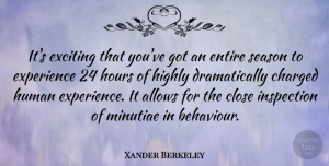 Xander Berkeley Quote About Behaviour, Hours, Minutiae: Its Exciting That Youve Got...