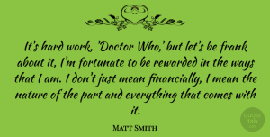 Matt Smith Quote About Fortunate, Frank, Hard, Mean, Nature: Its Hard Work Doctor Who...