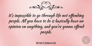 Rush Limbaugh Quote About Offending, People, Impossible: Its Impossible To Go Through...