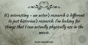 Ioan Gruffudd Quote About Interesting, Different, Use: Its Interesting An Actors Research...