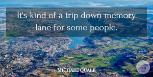 Michael Quale Quote About Lane, Memory, Trip: Its Kind Of A Trip...