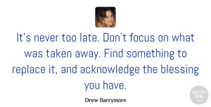Drew Barrymore Quote About Taken, Blessing, Imperfection: Its Never Too Late Dont...