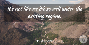 Tom Graff Quote About Existing: Its Not Like We Did...