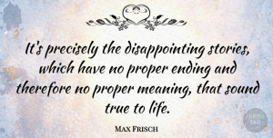 True Life Quotes, Max Frisch Quote About True Life, Stories, Meaning Of Life: Its Precisely The Disappointing Stories...