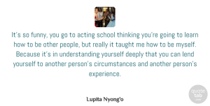 Acting Quotes, Lupita Nyong'o Quote About Acting, Deeply, Experience, Funny, Learn: Its So Funny You Go...