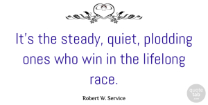 Winning Quotes, Robert W. Service Quote About Winning, Race, Quiet: Its The Steady Quiet Plodding...