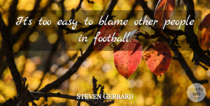 Steven Gerrard Quote About Football, People, Blame: Its Too Easy To Blame...