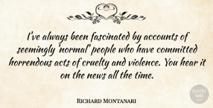 Richard Montanari Quote About Accounts, Acts, Committed, Cruelty, Fascinated: Ive Always Been Fascinated By...